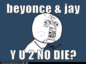 beyonce & jay  Y U 2 NO DIE?