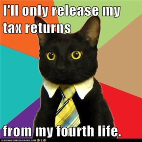 I'll only release my tax returns  from my fourth life.