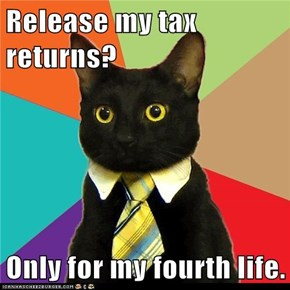 Release my tax returns?  Only for my fourth life.