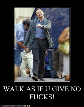 WALK AS IF U GIVE NO FUCKS!