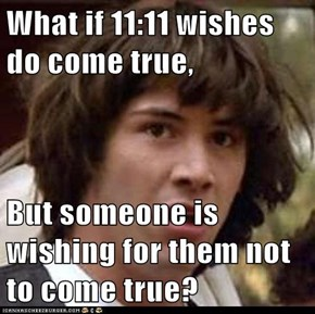 What if 11:11 wishes do come true,  But someone is wishing for them not to come true?