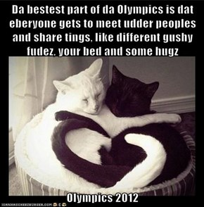 Da bestest part of da Olympics is dat eberyone gets to meet udder peoples and share tings, like different gushy fudez, your bed and some hugz  Olympics 2012