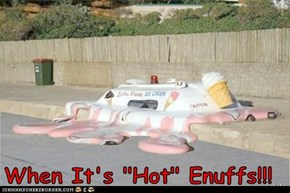 "When It's ""Hot"" Enuffs!!!"