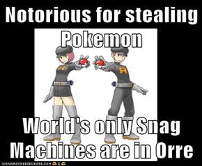 Notorious for stealing Pokemon  World's only Snag Machines are in Orre
