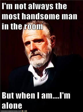 I'm not always the most handsome man in the room  But when I am....I'm alone