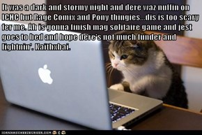It was a dark and stormy night and dere waz nuffin on ICHC but Rage Comix and Pony thingies...dis is too scary fer me. Ah is gonna finish mag solitaire game and jest goes to bed and hope dere's not much funder and lightnin'. Kaithxbai.