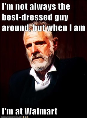 I'm not always the best-dressed guy around, but when I am  I'm at Walmart