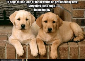 """If dogs talked, one of them would be president by now. Everybody likes dogs."" Dean Koontz"
