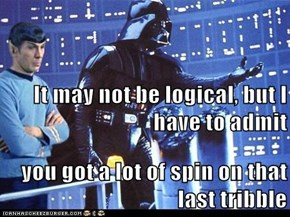 It may not be logical, but I have to admit you got a lot of spin on that last tribble