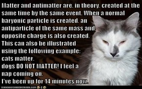 Matter and antimatter are, in theory, created at the same time by the same event. When a normal baryonic particle is created, an                                                           antiparticle of the same mass and