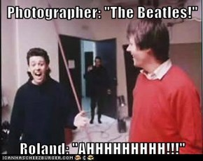 "Photographer: ""The Beatles!""  Roland: ""AHHHHHHHHH!!!"""