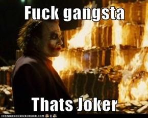Fuck gangsta  Thats Joker
