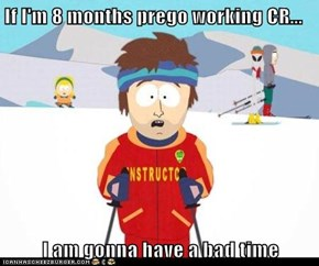If I'm 8 months prego working CR...  I am gonna have a bad time