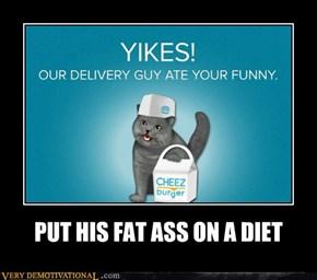 PUT HIS FAT ASS ON A DIET