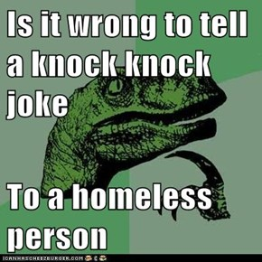 Is it wrong to tell a knock knock joke  To a homeless person
