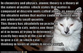 In chemistry and physics, atomic theory is a theory of the nature of matter, which states that matter is composed of discrete units called atoms, as opposed to the obsolete notion that matter could be divided into any arbitrarily small quantity.