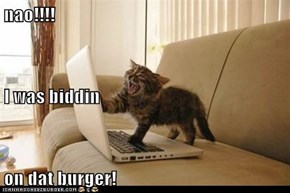 nao!!!! I was biddin on dat burger!
