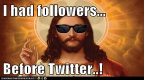 I had followers...  Before Twitter..!