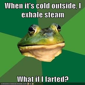 When it's cold outside, I exhale steam  What if I farted?
