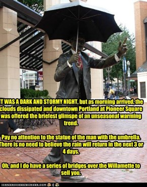 IT WAS A DARK AND STORMY NIGHT, but as morning arrived, the clouds dissipated and downtown Portland at Pioneer Square was offered the briefest glimspe of an unseasonal warming trend.    Pay no attention to the statue of the man with the umbrella.  There i
