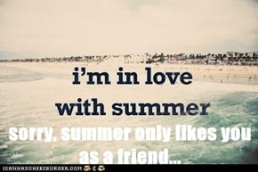 sorry, summer only likes you as a friend...