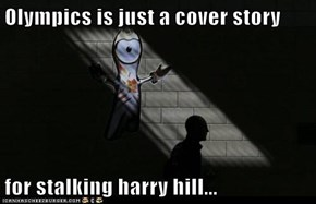 Olympics is just a cover story  for stalking harry hill...
