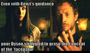 Even with Kenzi's guidance  poor Dyson struggled to grasp the concept of the 'facepalm'