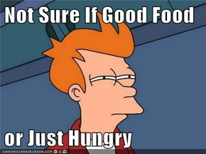 Not Sure If Good Food  or Just Hungry