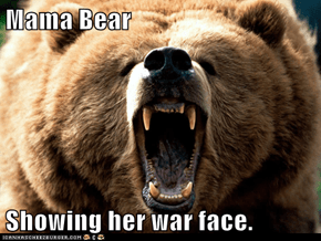 Mama Bear  Showing her war face.