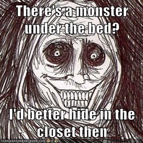 There's a monster under the bed?  I'd better hide in the closet then