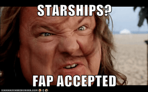 STARSHIPS?  FAP ACCEPTED