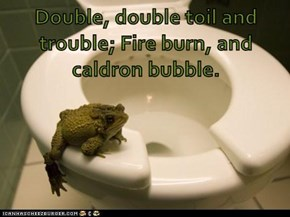 Double, double toil and trouble; Fire burn, and caldron bubble.