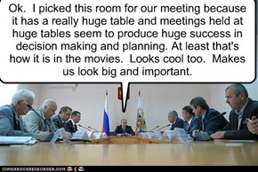 Ok.  I picked this room for our meeting because it has a really huge table and meetings held at huge tables seem to produce huge success in decision making and planning. At least that's how it is in the movies.  Looks cool too.  Makes us look big and impo