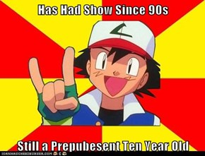 Has Had Show Since 90s  Still a Prepubesent Ten Year Old