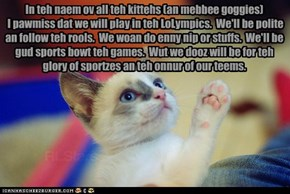 In teh naem ov all teh kittehs (an mebbee goggies)  I pawmiss dat we will play in teh LoLympics.  We'll be polite an follow teh rools.  We woan do enny nip or stuffs.  We'll be gud sports bowt teh games.  Wut we dooz will be for teh glory of sportzes an t