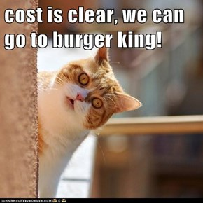 cost is clear, we can go to burger king!