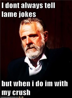 I dont always tell lame jokes  but when i do im with my crush