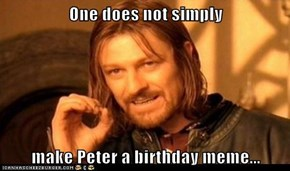 One does not simply  make Peter a birthday meme...