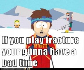 If you play fracture your gunna have a bad time