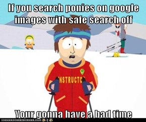 If you search ponies on google images with safe search off   Your gonna have a bad time