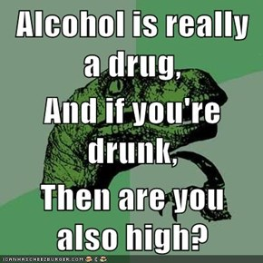 Alcohol is really a drug, And if you're drunk, Then are you also high?