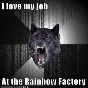 I love my job  At the Rainbow Factory
