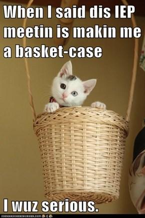 When I said dis IEP meetin is makin me a basket-case  I wuz serious.