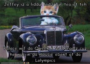 Jeffey iz a liddul laitz fur tea at teh   Palace wif da Qween n da Corgiez cuz he wuz in da mousie ebent at da Lolympics
