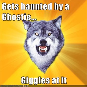 Gets haunted by a Ghostie...  Giggles at it