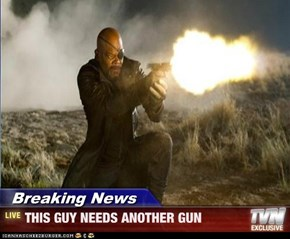 Breaking News - THIS GUY NEEDS ANOTHER GUN