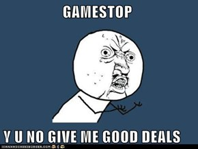 GAMESTOP  Y U NO GIVE ME GOOD DEALS