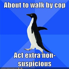 About to walk by cop  Act extra non-suspicious