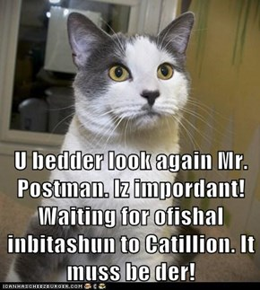 U bedder look again Mr. Postman. Iz impordant! Waiting for ofishal inbitashun to Catillion. It muss be der!