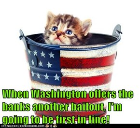 When Washington offers the banks another bailout, I'm going to be first in line!